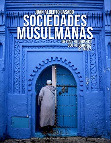 Sociedades Musulmanas: Un viaje fotográfico con más de 300 fotografías e historias sobre 27 países por Juan Alberto Casado