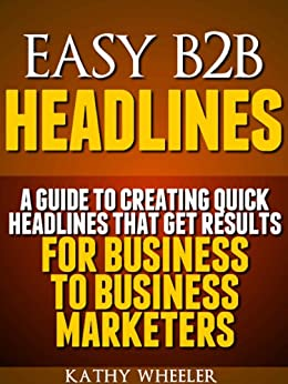 Easy B2B Headlines:A guide to creating quick headlines that get results for business to business marketers by [Wheeler, Kathy]