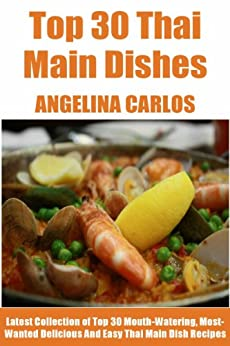 Tried & Tested Top 30 Thai Main Dish Meals: Latest Collection of Top 30 Mouth-Watering, Most-Wanted Delicious, Easy And Quick Thai Main Dish Recipes For You And Your Whole Family (English Edition) von [Carlos, Angelina]
