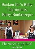Backen für´s Baby:  Thermomix-Backrezepte für Ihr Baby / Kleinkind: Nutzen Sie Ihren Thermomix...