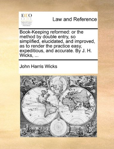 Book-Keeping reformed: or the method by double entry, so simplified, elucidated, and improved, as to render the practice easy, expeditious, and accurate. By J. H. Wicks, ...