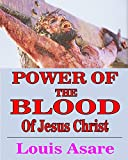 Power Of The Blood Of Jesus Christ: Embracing The Power Of His Blood