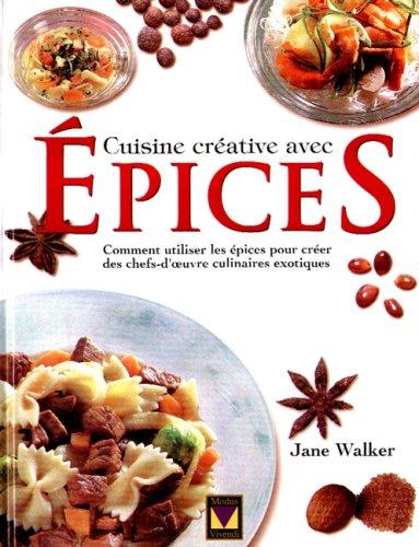 CUISINE CREATIVE AVEC EPICES. Comment utiliser les épices pour créer des chefs-d'oeuvre culinaires éxotiques par