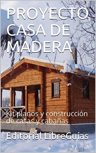 PROYECTO CASA DE MADERA: Kit planos y construcción de casas y cabañas por Editorial LibreGuías