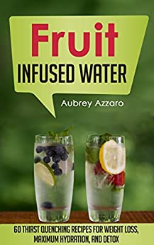 Fruit Infused Water: 60 Thirst Quenching Recipes for Weight Loss, Maximum Hydration, and Detox (Natural Vitamin Water - Fruit Infused Water Recipes - Detox ... - 100 Percent Healthy) (English Edition) par [Azzaro, Aubrey]