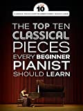 The Top Ten Classical Piano Pieces Every Beginner Should Learn: Klavierpartitur, Sammelband für Klavier