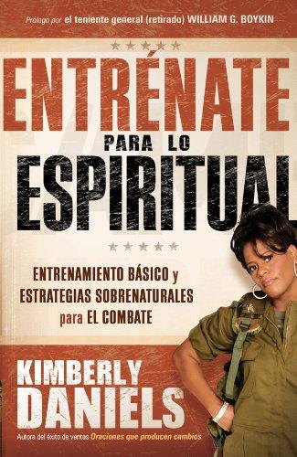 Entrénate para lo espiritual: Entrenamiento básico y estrategias sobrenaturales para el combate por Kimberly Daniels