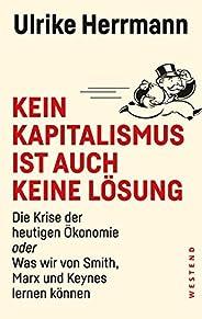 Kein Kapitalismus ist auch keine Lösung: Die Krise der heutigen Ökonomie oder Was wir von Smith, Marx und Keynes lernen könne