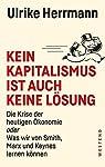 Kein Kapitalismus ist auch keine Lösung: Die Krise der heutigen Ökonomie oder Was wir von Smith, Marx und Keynes lernen...