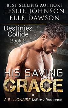 His Saving Grace  - Destinies Collide (Book 2): A Billionaire Military Romance by [Johnson, Leslie, Dawson, Elle]
