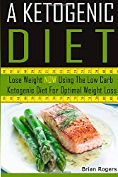 A Ketogenic Diet: Lose Weight NOW Using The Low Carb Ketogenic Diet For Optimal Weight Loss