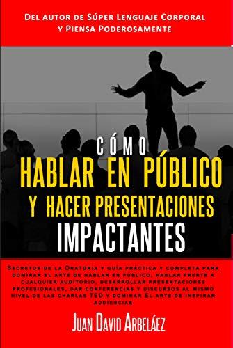 Cómo Hablar en Público y Hacer Presentaciones Impactantes: Guía práctica para dominar el arte de hablar en público, desarrollar presentaciones empresariales, dar conferencias y discursos estilo TED