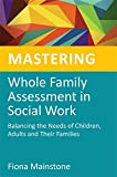 Mastering Whole Family Assessment in Social Work: Balancing the Needs of Children, Adults and Their Families (Mastering Social Work Skills)