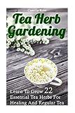 Tea Herb Gardening: Learn To Grow 22 Essential Tea Herbs For Healing And Regular Tea