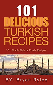 The Turkish Cookbook:101 Delicious Turkish Recipes (Taste of Home cookbook,The complete asian cookbook,Easy Recipes) by [Rylee, Bryan]