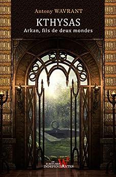 Arkan, fils de deux mondes (T1, Fantasy romance, Fantasy ado ) (Les chroniques de Kthysas) par [Wavrant, Antony]