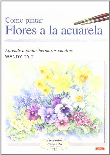 CÓMO PINTAR FLORES A LA ACUARELA (Aprender Creando) por Wendy Tait