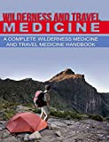 Wilderness and Travel Medicine: A Complete Wilderness Medicine and Travel Medicine Handbook (Escape, Evasion, and Survival 4)