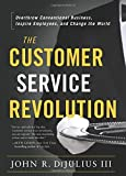 The Customer Service Revolution: Overthrow Conventional Business, Inspire Employees, and Change the World by John R. Dijulius III (2015) Hardcover