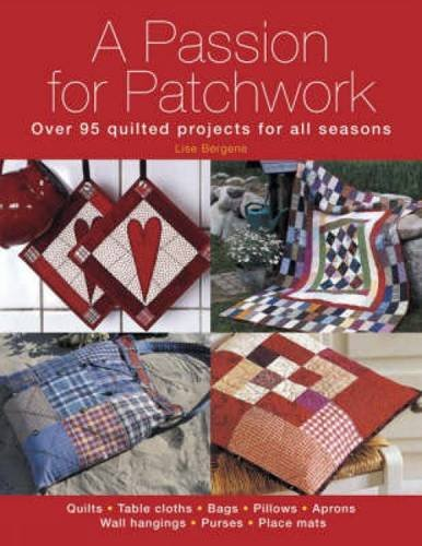 A Passion for Patchwork: Over 95 quilted projects for all seasons: Over 95 Colourful Quilted Projects for All Seasons