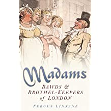 Madams: Bawds & Brothel-Keepers of London (English Edition)