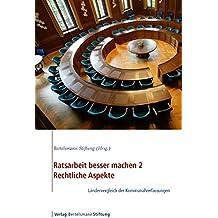 Ratsarbeit besser machen 2 - Rechtliche Aspekte: Ländervergleich der Kommunalverfassungen von Dr. Walter Unger