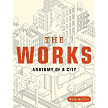 [( The Works: Anatomy of a City )] [by: Kate Ascher] [Aug-2012]