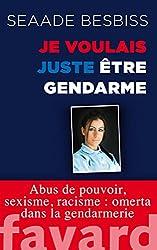 Je voulais juste être gendarme: Abus de pouvoir, sexisme, racisme : omerta dans la gendarmerie