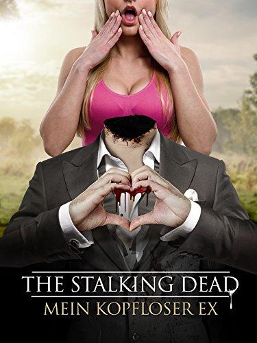 The Stalking Dead: Mein kopfloser Ex