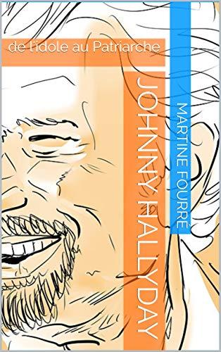 Johnny Hallyday: de l'idole au Patriarche par Martine Fourré