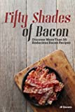 Fifty Shades of Bacon: Discover More than 50 Bodacious Bacon Recipes