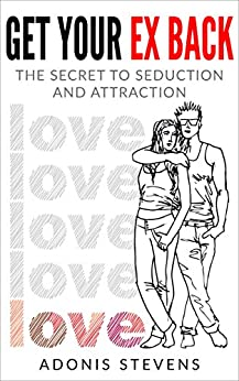 Get Your Ex Back: The Secret to Seduction and Attraction by [Stevens, Adonis]