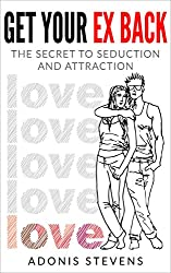 Get Your Ex Back: The Secret to Seduction and Attraction