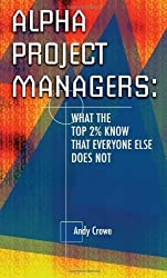 Alpha Project Managers: What the Top 2% Know That Everyone Else Does Not: What the Top 2 Per Cent Know That Everyone Else Does Not by Andy Crowe (2006-11-10)