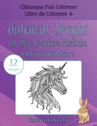 Unicorni, Draghi ed Altre Creature Mistiche Libro da Colorare: 12 disegni: Volume 6 di Carletto Coloretto