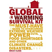 The Global Warming Survival Kit: The Must-have Guide To Overcoming Extreme Weather, Power Cuts, Food Shortages And Other Climate Change Disasters by Brian Clegg (2013-02-04)