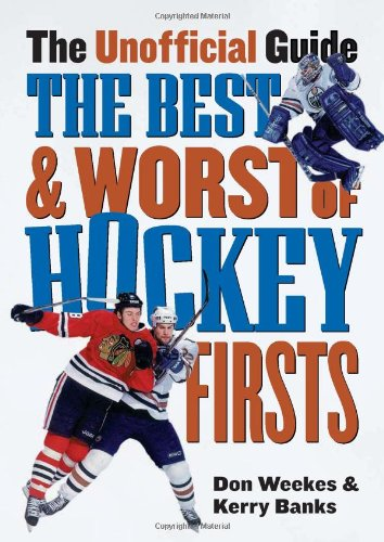 The Best and Worst of Hockey Firsts: The Unofficial Guide por Don Weekes