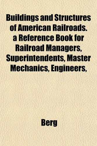 Buildings and Structures of American Railroads. a Reference Book for Railroad Managers, Superintendents, Master Mechanics, Engineers,
