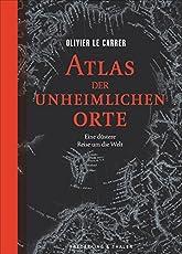 Atlas der unheimlichen Orte: Eine düstere Reise um die Welt