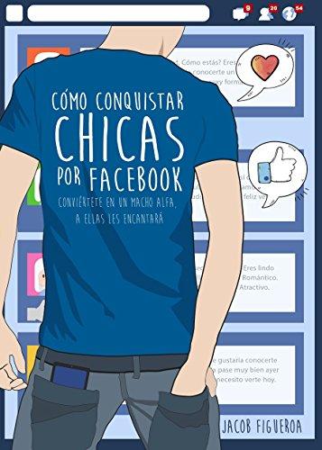 Cómo conquistar chicas por Facebook: Conviértete en un macho alfa,  a ellas les encantará por Jacob Figueroa