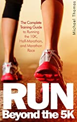 Run: Beyond The 5K - The Complete Training Guide To Running the 10K, Half Marathon, and Marathon Race (English Edition)
