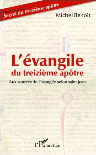 L'évangile du treizième apôtre: Aux sources de l'évangile selon Saint Jean par Michel Benoît
