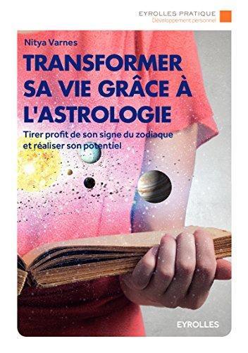 Transformer sa vie grâce à l'astrologie: Tirer profit de son signe du zodiaque et réaliser son potentiel.