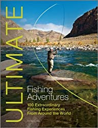 Ultimate Fishing Adventures: 100 Extraordinary Fishing Experiences from Around the World (Ultimate Adventures)