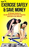 How to Exercise Safely and Save Money - A simple guide to avoid serious exercise injuries and save you money