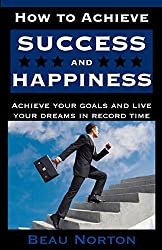 How to Achieve Success and Happiness: Increase your mind power, overcome negativity, achieve your goals, and live your dreams in record time (SUCCESS 101) by Beau Norton (2015-10-01)