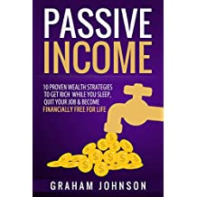 Passive Income: 10 Proven Wealth Strategies to Get Rich While You Sleep, Quit Your Job & Become Financially Free for Life (English Edition)