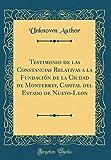 Testimonio de las Constancias Relativas a la Fundación de la Ciudad de Monterrey, Capital del Estado de Nuevo-Leon (Classic Reprint)