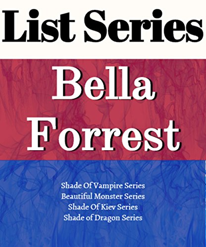LIST SERIES: BELLA FORREST: SERIES READING ORDER: A SHADE A VAMPIRE, A SHADE OF KIEV, BEAUTIFUL MONSTER, A SHADE OF DRAGON & ALL OTHERS BY BELLA FORREST