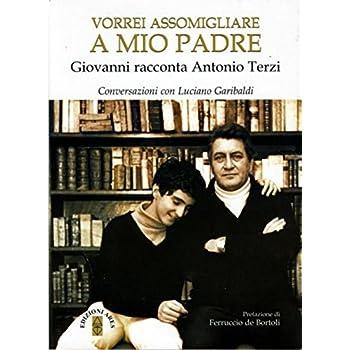 Vorrei Assomigliare A Mio Padre. Giovanni Racconta Antonio Terzi. Conversazioni Con Luciano Garibaldi